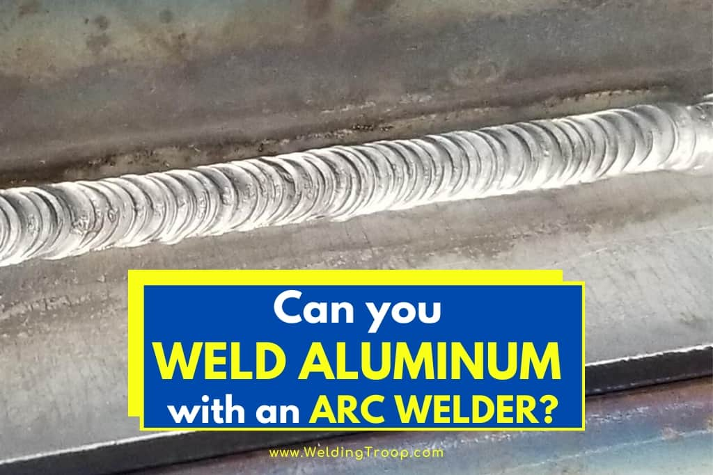 Can You Weld Aluminum With An Arc Welder All You Need To Know