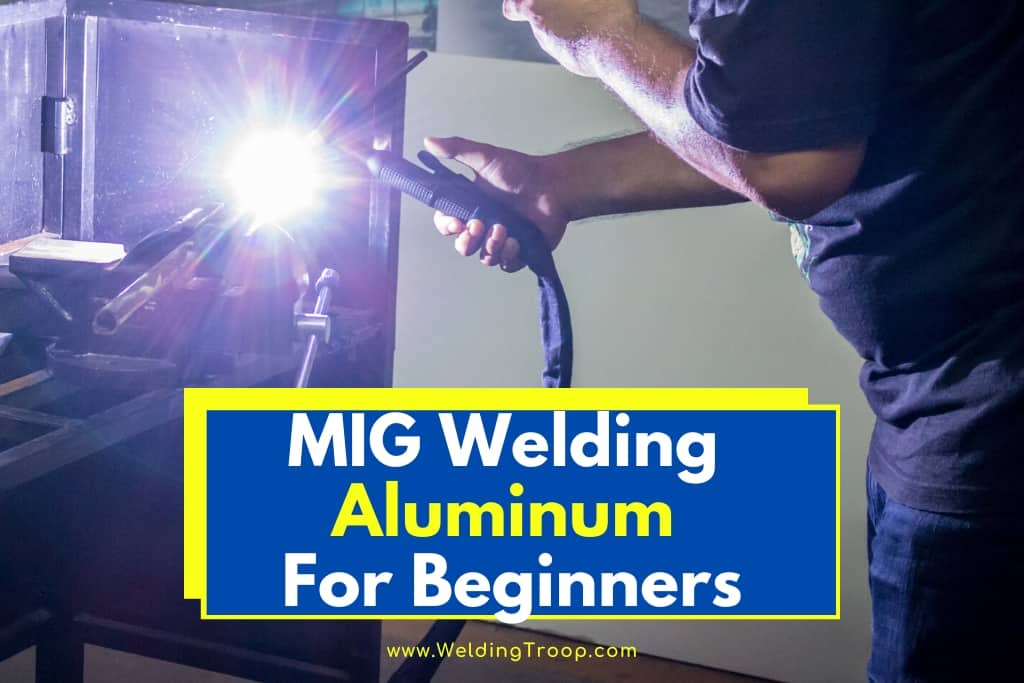 Mig Welding Aluminum For Beginners 2020 Complete Guide