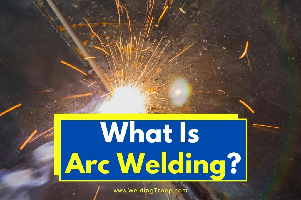 What Is Arc Welding? -Meaning, Definition and Process Types